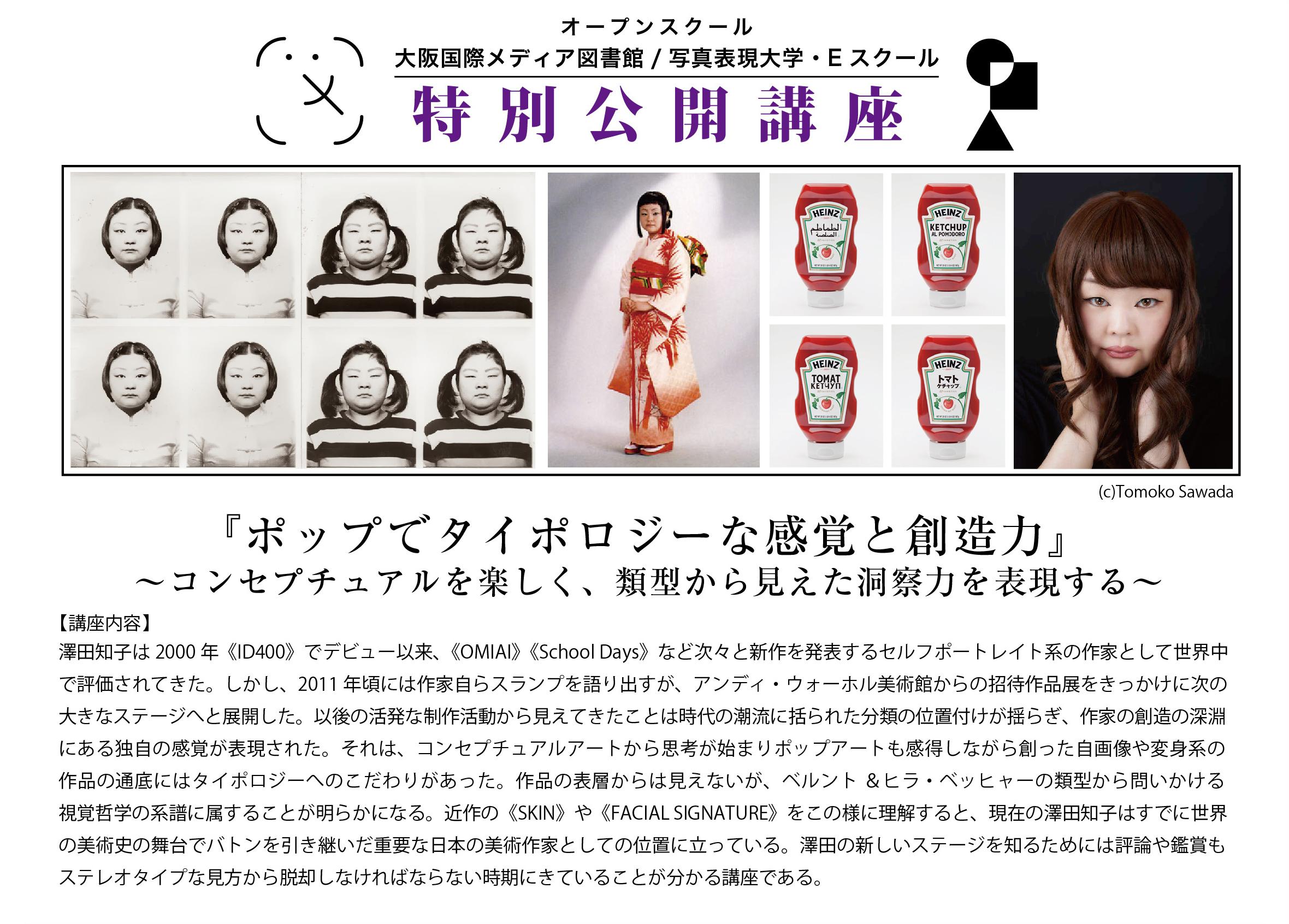 澤田知子は2000年《ID400》でデビュー以来、《OMIAI》《School Days》など次々と新作を発表するセルフポートレイト系の作家として世界中で評価されてきた。しかし、2011年には作家自らスランプを語り出すが、アンディ・ウォーホル美術館からの招待作品展をきっかけに次の大きなステージへと展開した。以後の活発な制作活動から見えてきたことは時代の潮流に括られた分類の位置付けが揺らぎ、作家の創造の深淵にある独自の感覚が表現された。それは、コンセプチュアルアートから思考が始まりポップアートも感得しながら創った自画像や変身系の作品の通底にはタイポロジーへのこだわりがあった。作品の表層からは見えないが、ベルント&ヒラ・ベッヒャーの類型から問いかける視覚哲学の系譜に属することが明らかになる。近作の《SKIN》や《FACIAL SIGNATURE》をこの様に理解すると、現在の澤田知子はすでに世界の美術史の舞台でバトンを引き継いだ重要な日本の美術作家としての位置に立っている。澤田の新しいステージを知るためには評論や鑑賞もステレオタイプな見方から脱却しなければならない時期にきていることが分かる講座である。