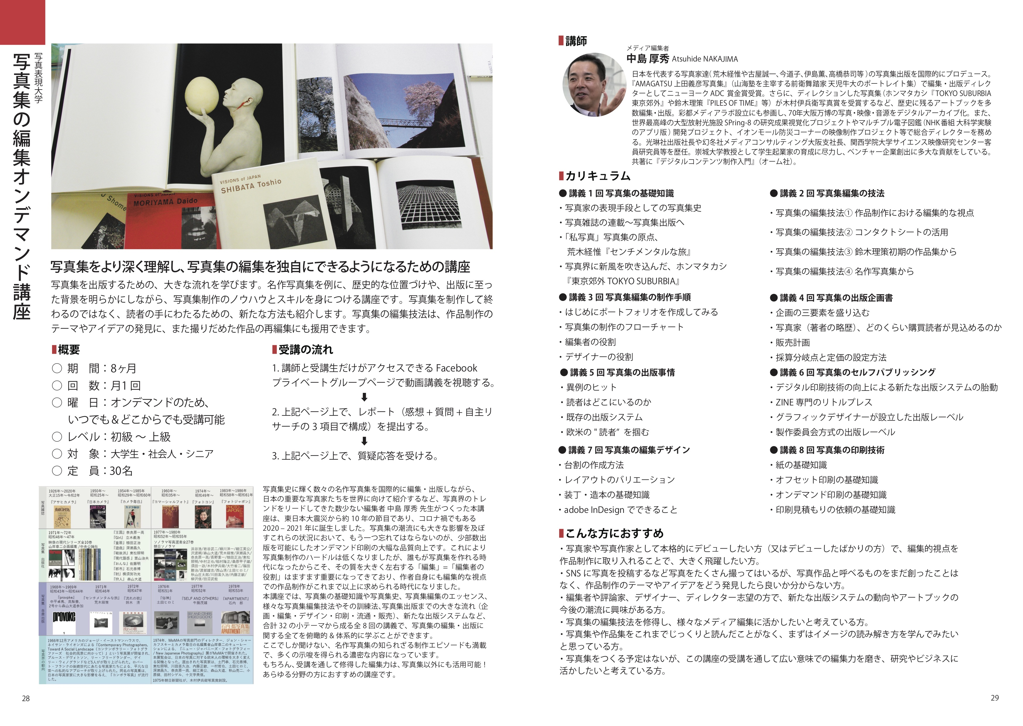 日本を代表する編集者の中島 厚秀 先生(荒木経惟や古屋誠一、鈴木理策、ホンマタカシ、今道子、伊島薫、高橋恭司など、写真集史に輝く数々の名作写真集を国際的に編集・出版)が特別につくった講座。テキストを見ながら動画を視聴することで、写真集出版の大きな流れや写真集制作のノウハウ&スキルなどを身につけられる内容。ここでしか聞けない名作写真集の出版背景や歴史的な位置付け、写真集の様々な編集技法、出版企画書や販売計画のつくり方、紙や印刷の基礎知識など、写真集の編集&出版について深く学べる大変貴重な講座。オンデマンド講座のため、いつでも & 世界中のどこからでもご受講可能 !写真集の読み方を知りたい方にも、編集力を修得して作品制作に活かしたい方にもオススメ。